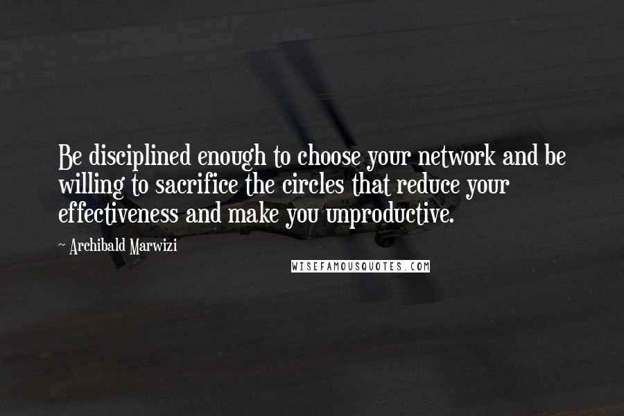 Archibald Marwizi quotes: Be disciplined enough to choose your network and be willing to sacrifice the circles that reduce your effectiveness and make you unproductive.
