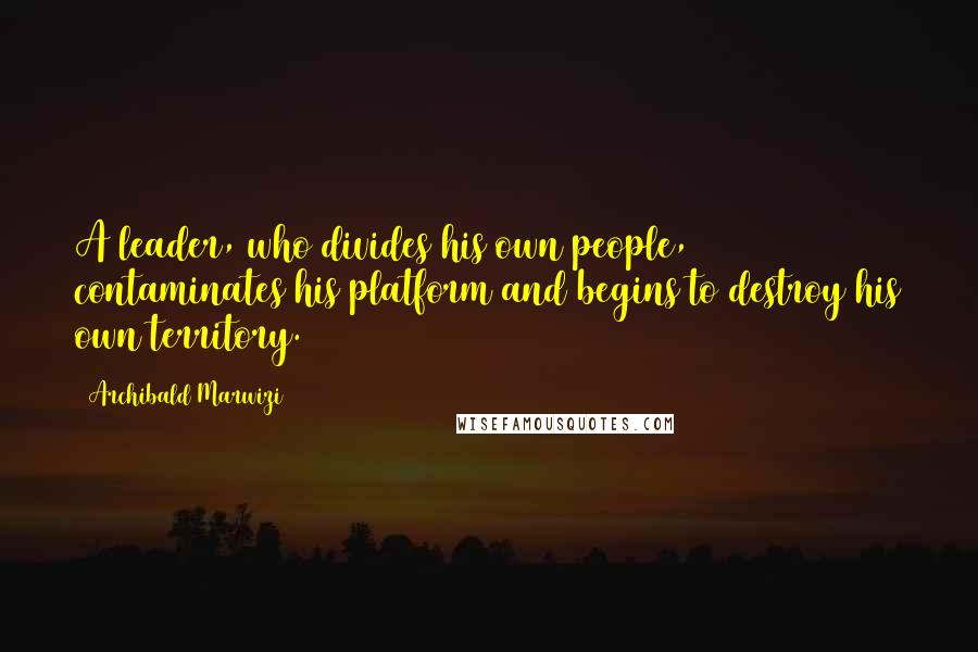 Archibald Marwizi quotes: A leader, who divides his own people, contaminates his platform and begins to destroy his own territory.