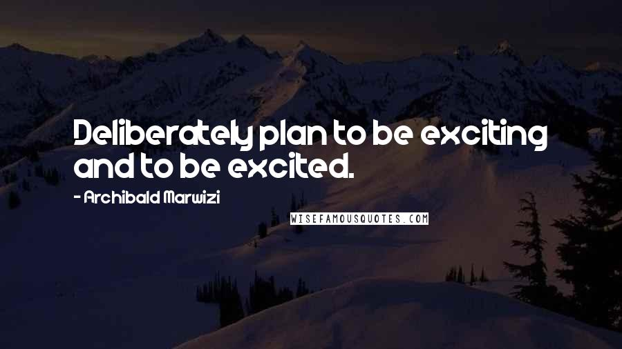 Archibald Marwizi quotes: Deliberately plan to be exciting and to be excited.