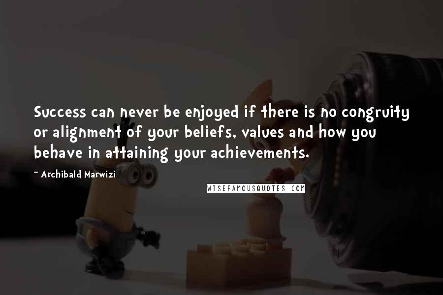 Archibald Marwizi quotes: Success can never be enjoyed if there is no congruity or alignment of your beliefs, values and how you behave in attaining your achievements.