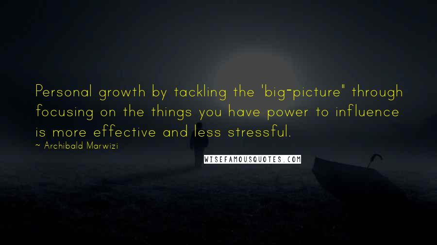 """Archibald Marwizi quotes: Personal growth by tackling the 'big-picture"""" through focusing on the things you have power to influence is more effective and less stressful."""