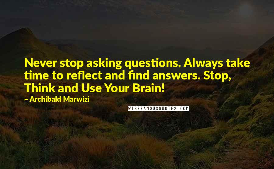Archibald Marwizi quotes: Never stop asking questions. Always take time to reflect and find answers. Stop, Think and Use Your Brain!