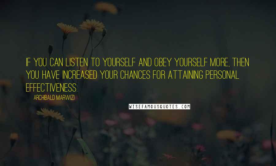 Archibald Marwizi quotes: If you can listen to yourself and obey yourself more, then you have increased your chances for attaining personal effectiveness.