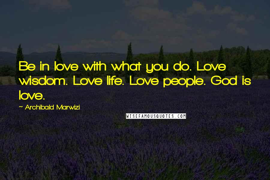 Archibald Marwizi quotes: Be in love with what you do. Love wisdom. Love life. Love people. God is love.