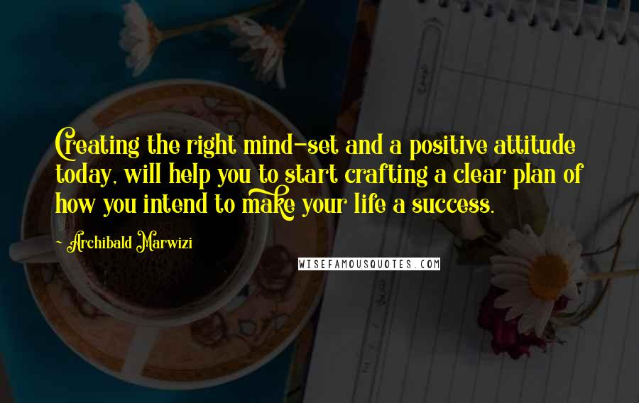 Archibald Marwizi quotes: Creating the right mind-set and a positive attitude today, will help you to start crafting a clear plan of how you intend to make your life a success.
