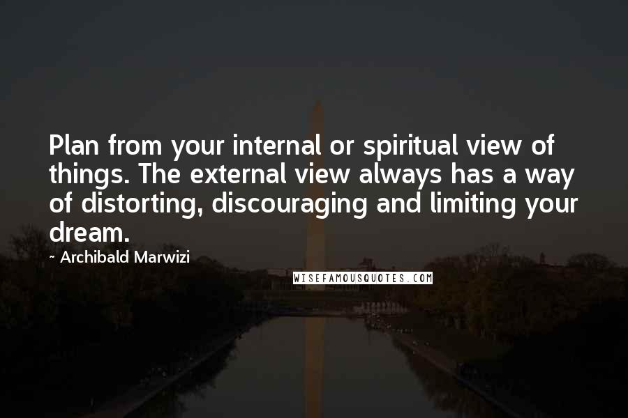 Archibald Marwizi quotes: Plan from your internal or spiritual view of things. The external view always has a way of distorting, discouraging and limiting your dream.
