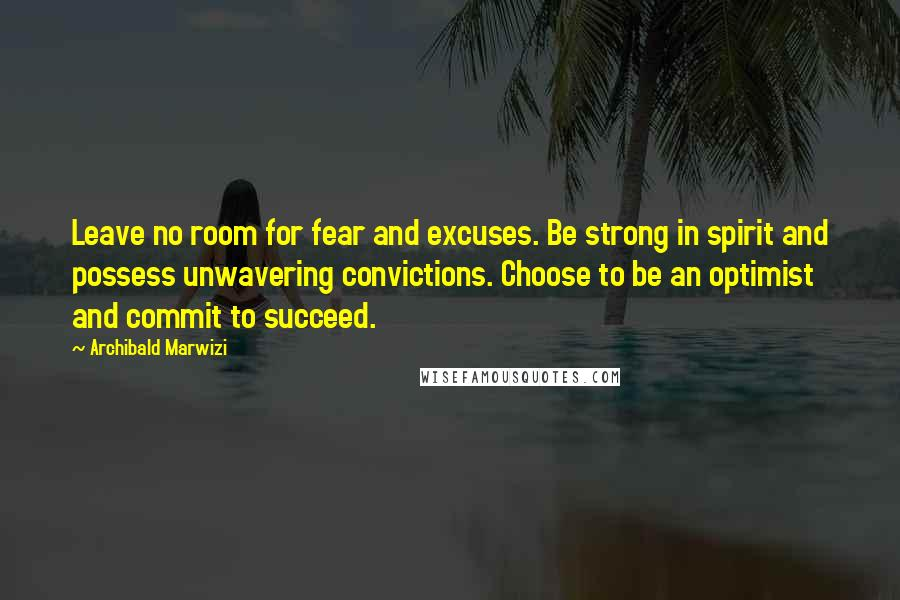 Archibald Marwizi quotes: Leave no room for fear and excuses. Be strong in spirit and possess unwavering convictions. Choose to be an optimist and commit to succeed.
