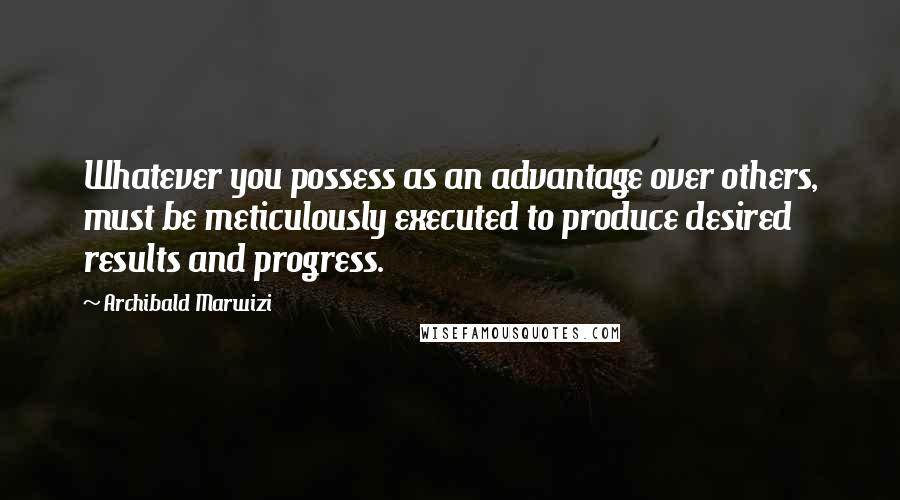 Archibald Marwizi quotes: Whatever you possess as an advantage over others, must be meticulously executed to produce desired results and progress.