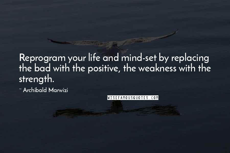 Archibald Marwizi quotes: Reprogram your life and mind-set by replacing the bad with the positive, the weakness with the strength.