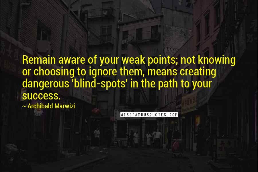 Archibald Marwizi quotes: Remain aware of your weak points; not knowing or choosing to ignore them, means creating dangerous 'blind-spots' in the path to your success.