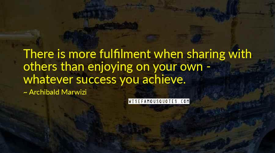 Archibald Marwizi quotes: There is more fulfilment when sharing with others than enjoying on your own - whatever success you achieve.
