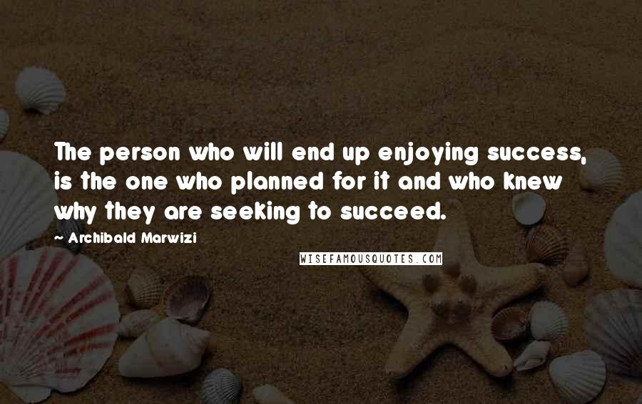 Archibald Marwizi quotes: The person who will end up enjoying success, is the one who planned for it and who knew why they are seeking to succeed.