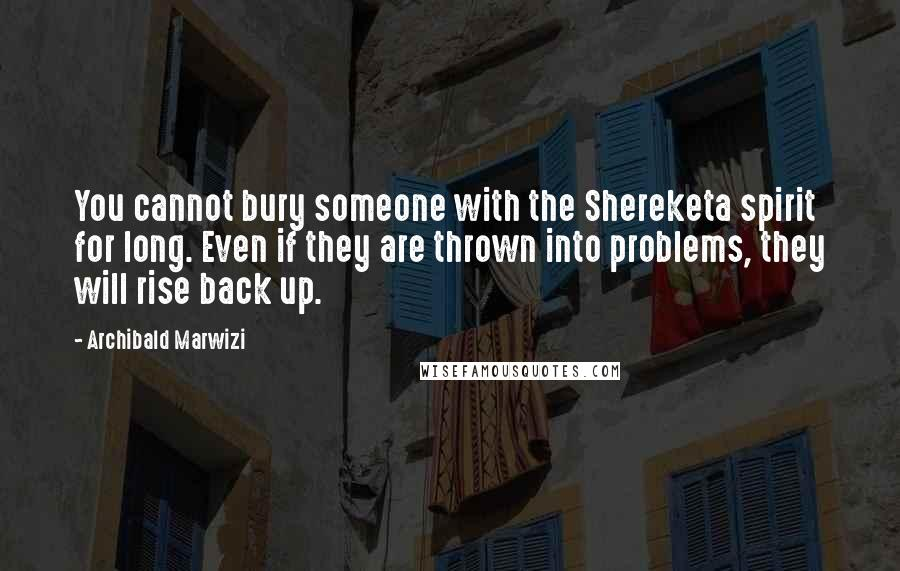 Archibald Marwizi quotes: You cannot bury someone with the Shereketa spirit for long. Even if they are thrown into problems, they will rise back up.
