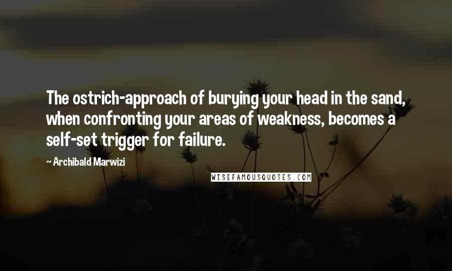 Archibald Marwizi quotes: The ostrich-approach of burying your head in the sand, when confronting your areas of weakness, becomes a self-set trigger for failure.