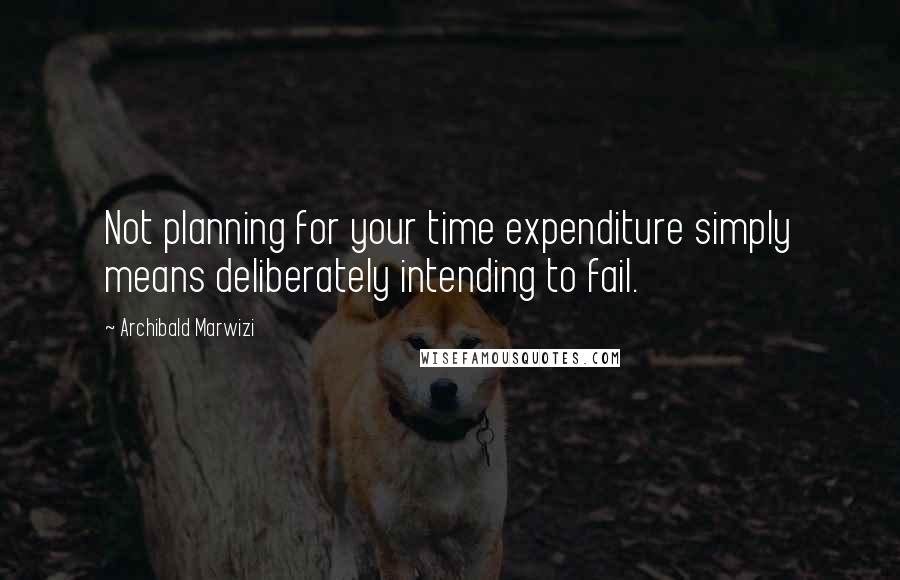 Archibald Marwizi quotes: Not planning for your time expenditure simply means deliberately intending to fail.