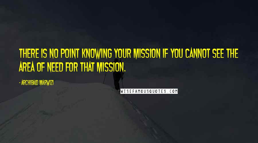 Archibald Marwizi quotes: There is no point knowing your mission if you cannot see the area of need for that mission.
