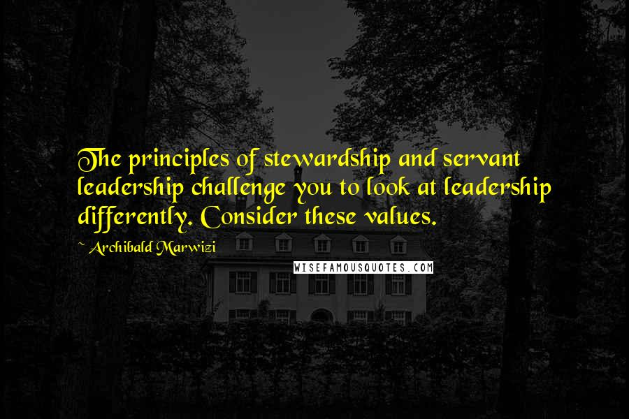 Archibald Marwizi quotes: The principles of stewardship and servant leadership challenge you to look at leadership differently. Consider these values.