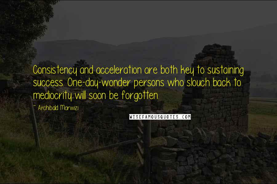 Archibald Marwizi quotes: Consistency and acceleration are both key to sustaining success. One-day-wonder persons who slouch back to mediocrity will soon be forgotten.