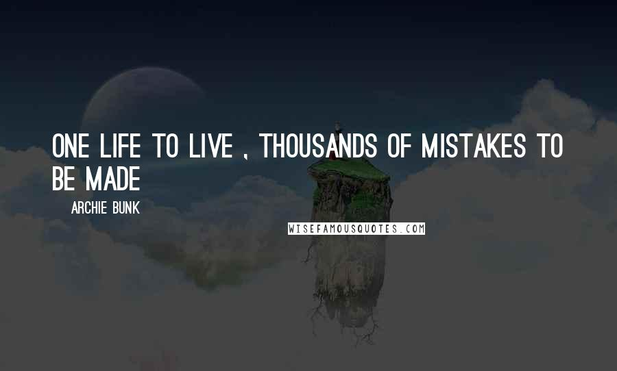 Archie Bunk quotes: One Life To Live , Thousands Of Mistakes To Be Made