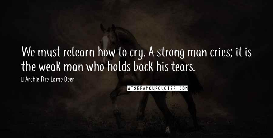 Archie Fire Lame Deer quotes: We must relearn how to cry. A strong man cries; it is the weak man who holds back his tears.