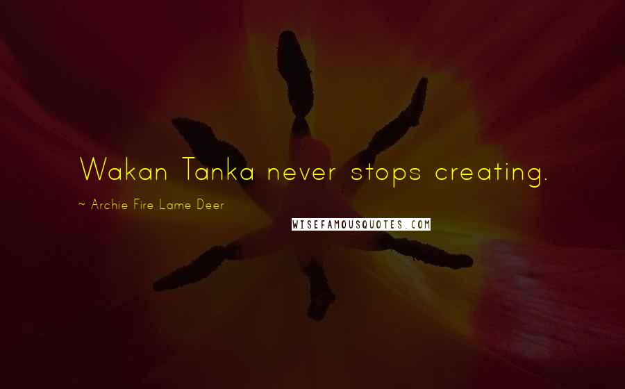 Archie Fire Lame Deer quotes: Wakan Tanka never stops creating.