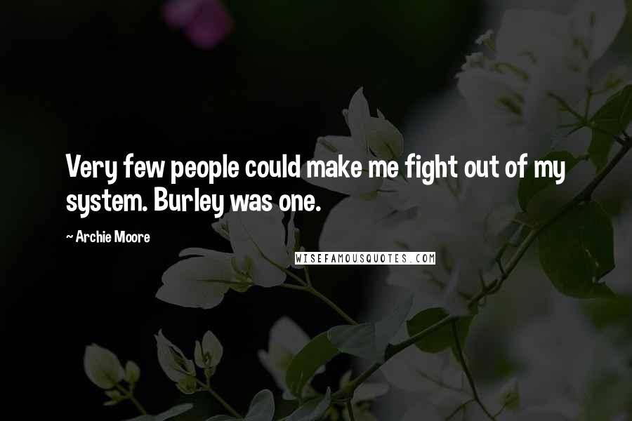 Archie Moore quotes: Very few people could make me fight out of my system. Burley was one.