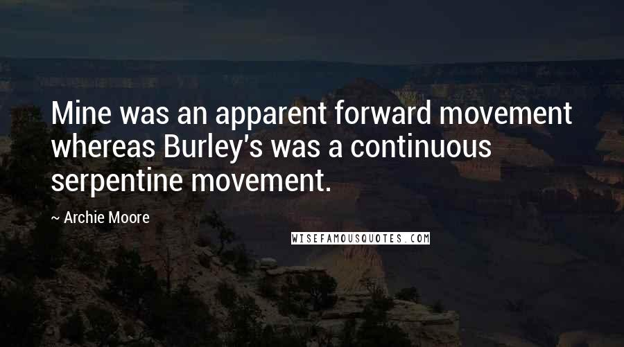 Archie Moore quotes: Mine was an apparent forward movement whereas Burley's was a continuous serpentine movement.