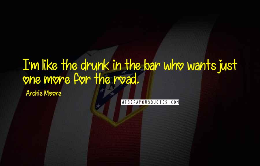 Archie Moore quotes: I'm like the drunk in the bar who wants just one more for the road.