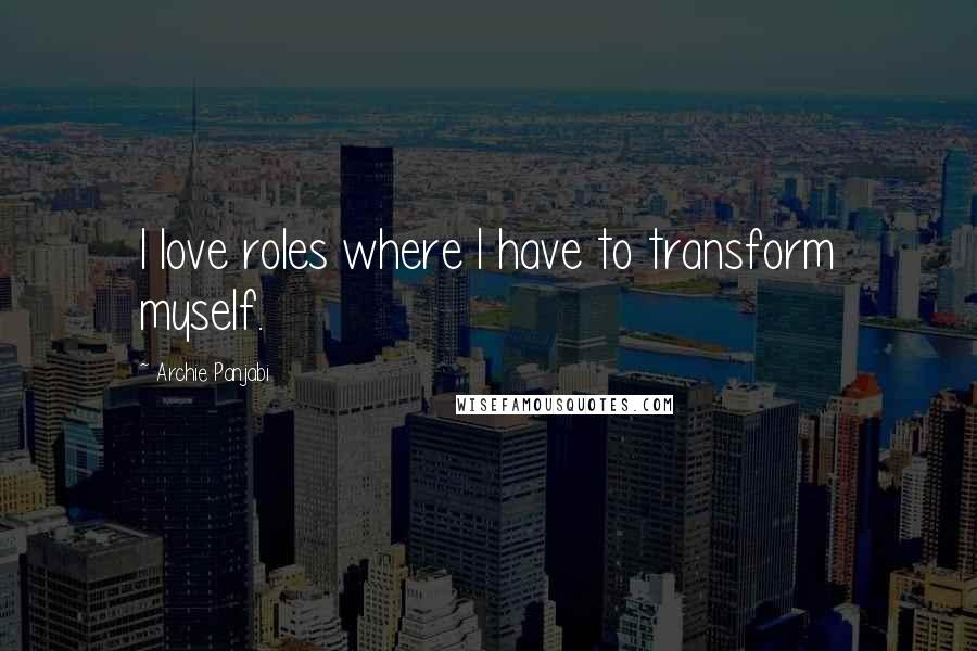 Archie Panjabi quotes: I love roles where I have to transform myself.