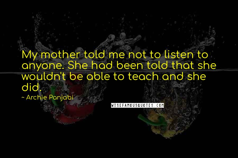 Archie Panjabi quotes: My mother told me not to listen to anyone. She had been told that she wouldn't be able to teach and she did.