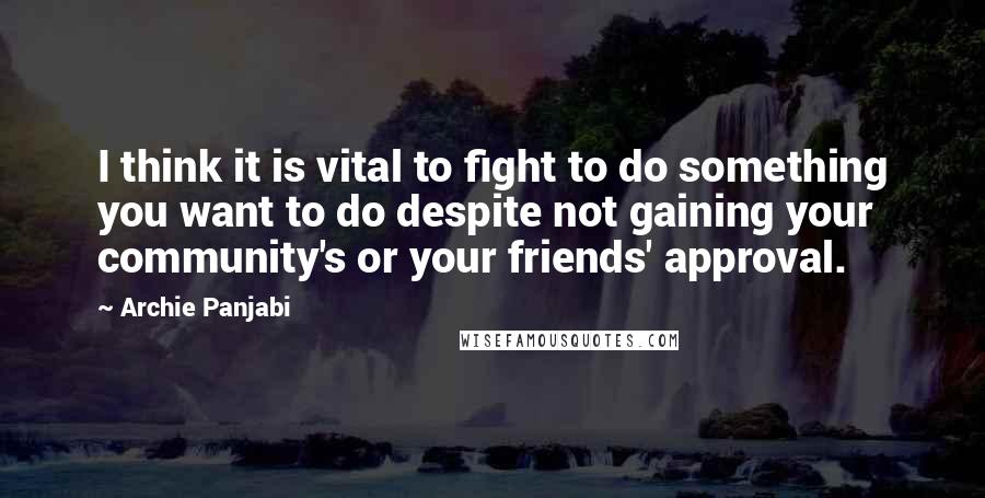 Archie Panjabi quotes: I think it is vital to fight to do something you want to do despite not gaining your community's or your friends' approval.