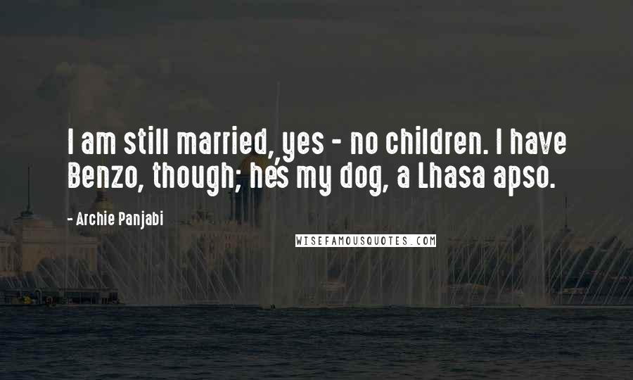 Archie Panjabi quotes: I am still married, yes - no children. I have Benzo, though; he's my dog, a Lhasa apso.