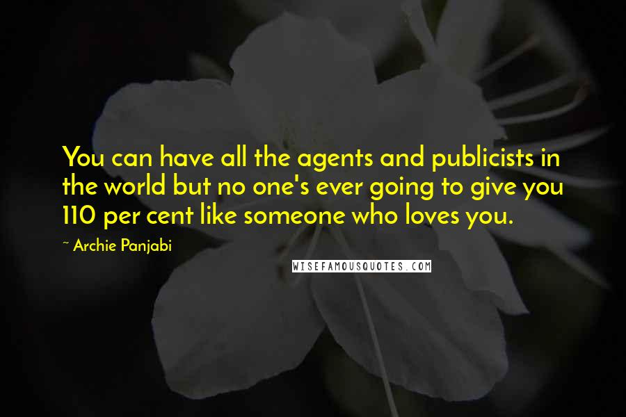 Archie Panjabi quotes: You can have all the agents and publicists in the world but no one's ever going to give you 110 per cent like someone who loves you.