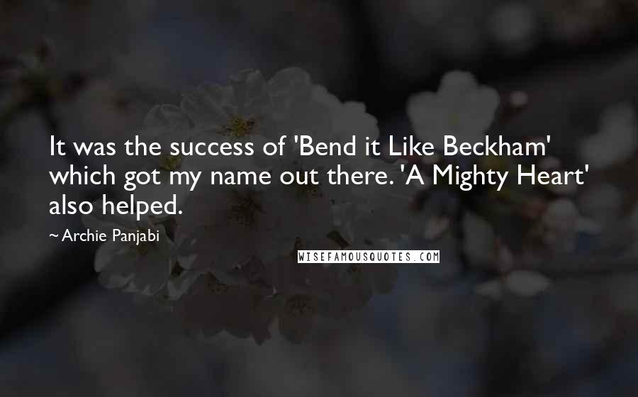 Archie Panjabi quotes: It was the success of 'Bend it Like Beckham' which got my name out there. 'A Mighty Heart' also helped.