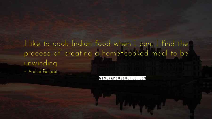 Archie Panjabi quotes: I like to cook Indian food when I can. I find the process of creating a home-cooked meal to be unwinding.