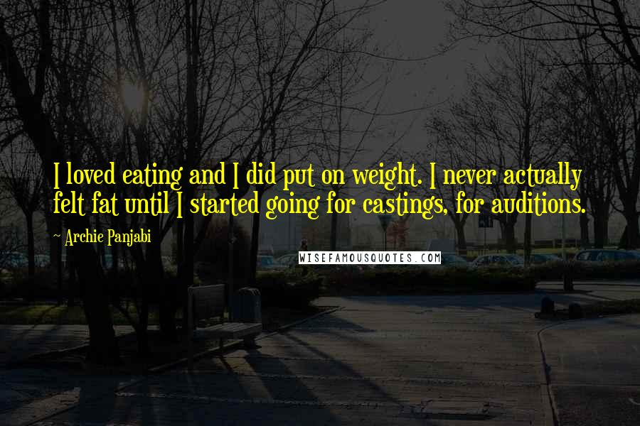 Archie Panjabi quotes: I loved eating and I did put on weight. I never actually felt fat until I started going for castings, for auditions.