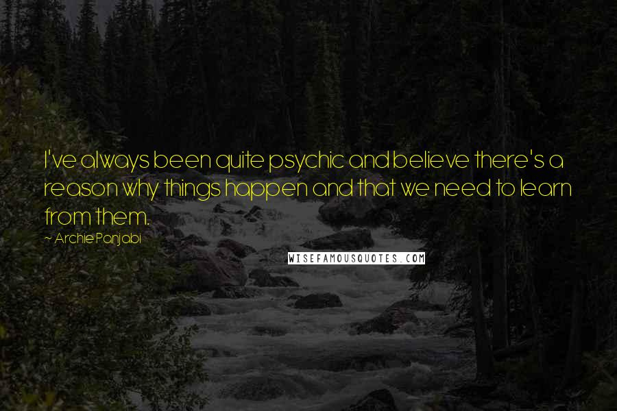 Archie Panjabi quotes: I've always been quite psychic and believe there's a reason why things happen and that we need to learn from them.