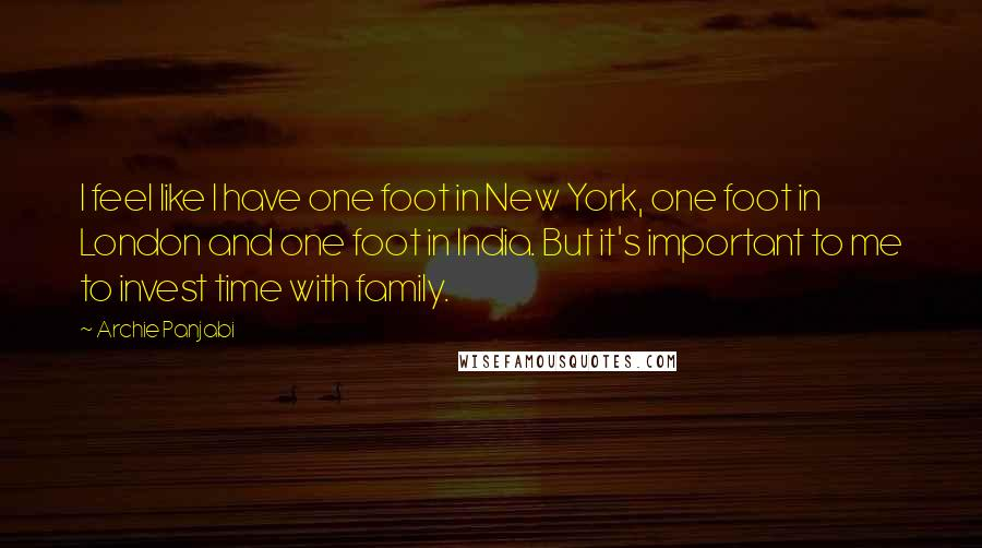 Archie Panjabi quotes: I feel like I have one foot in New York, one foot in London and one foot in India. But it's important to me to invest time with family.