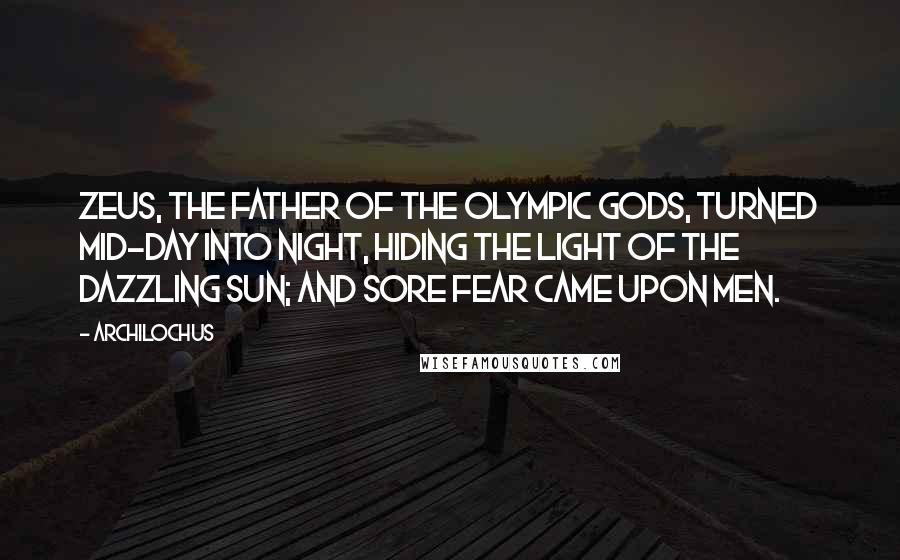 Archilochus quotes: Zeus, the father of the Olympic Gods, turned mid-day into night, hiding the light of the dazzling Sun; and sore fear came upon men.