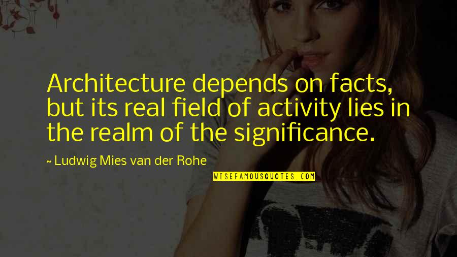 Architecture Depends Quotes By Ludwig Mies Van Der Rohe: Architecture depends on facts, but its real field