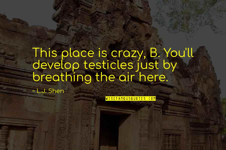 Archive.lovingyou Quotes By L.J. Shen: This place is crazy, B. You'll develop testicles