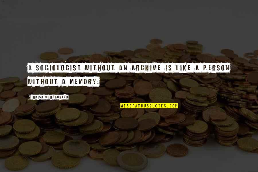 Archive.lovingyou Quotes By Raisa Gorbacheva: A sociologist without an archive is like a