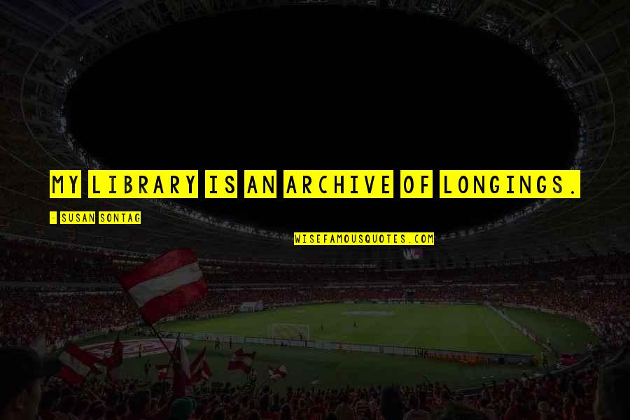 Archive.lovingyou Quotes By Susan Sontag: My library is an archive of longings.