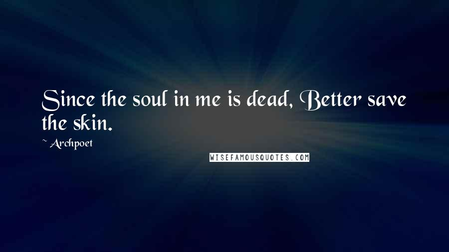 Archpoet quotes: Since the soul in me is dead, Better save the skin.