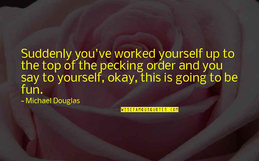 Arcot Ramathorn Quotes By Michael Douglas: Suddenly you've worked yourself up to the top