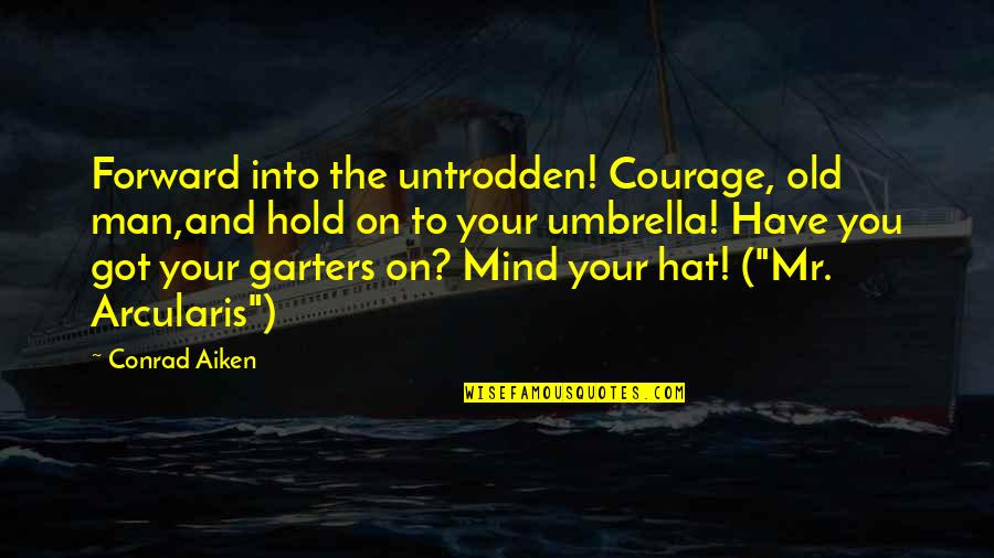 Arcularis Quotes By Conrad Aiken: Forward into the untrodden! Courage, old man,and hold