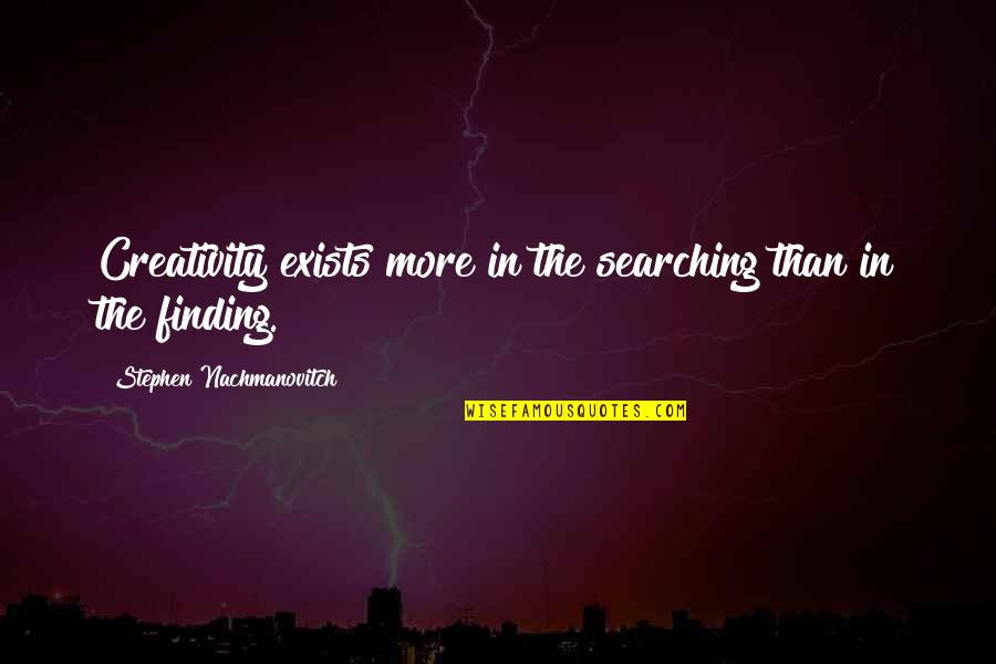Arcularis Quotes By Stephen Nachmanovitch: Creativity exists more in the searching than in