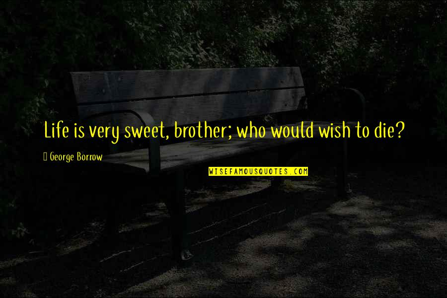 Ard Adz Quotes By George Borrow: Life is very sweet, brother; who would wish