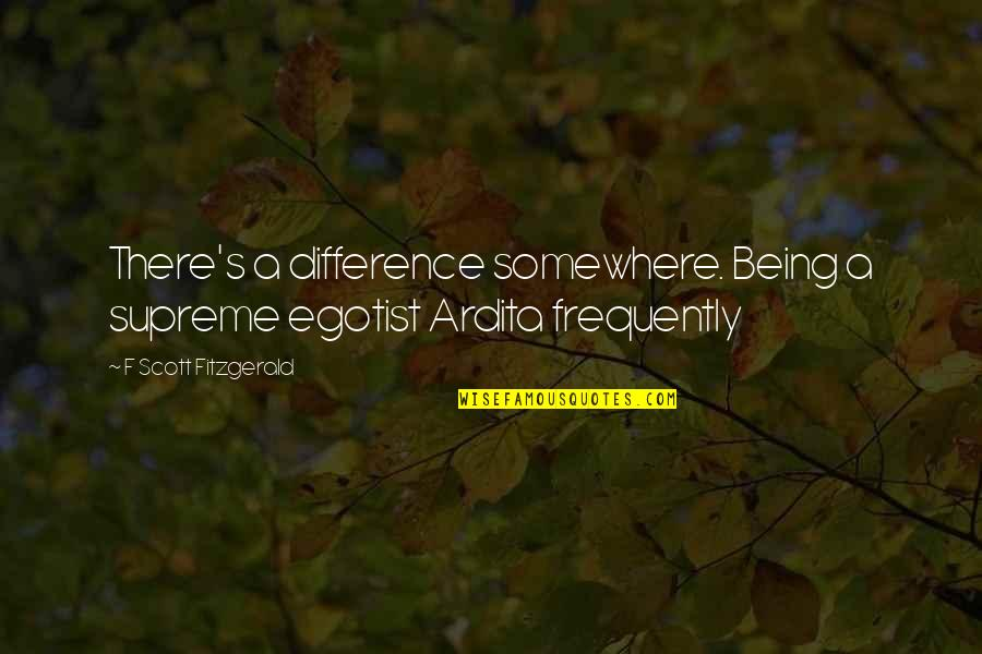 Ardita's Quotes By F Scott Fitzgerald: There's a difference somewhere. Being a supreme egotist