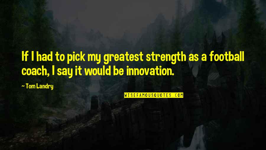 Ardita's Quotes By Tom Landry: If I had to pick my greatest strength